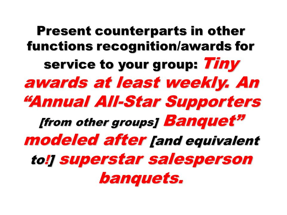 Present counterparts in other functions recognition/awards for service to your group: Tiny awards at least weekly. An Annual All-Star Supporters [from other groups] Banquet modeled after [and equivalent to!] superstar salesperson banquets.